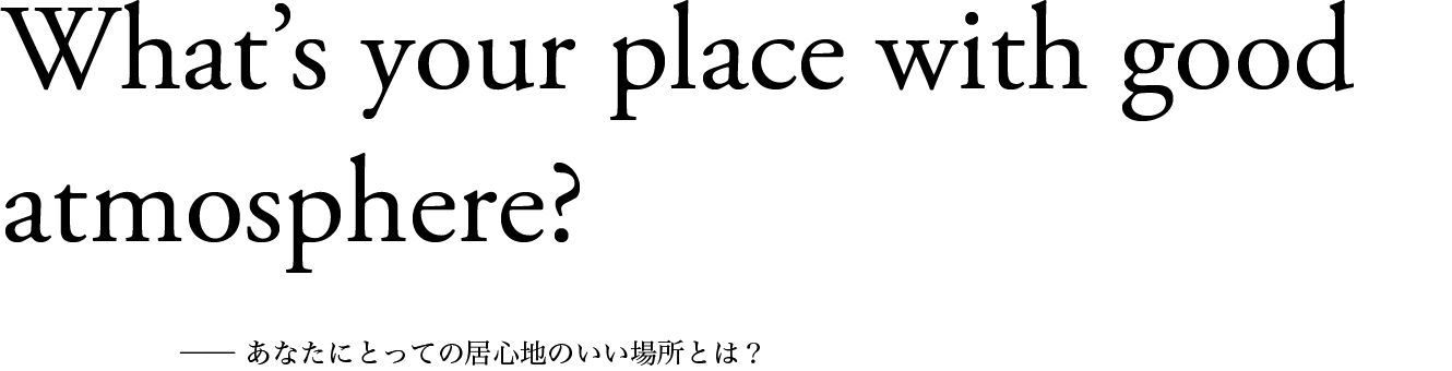 What's your place with good atmosphere? ── あなたにとっての居心地のいい場所とは?